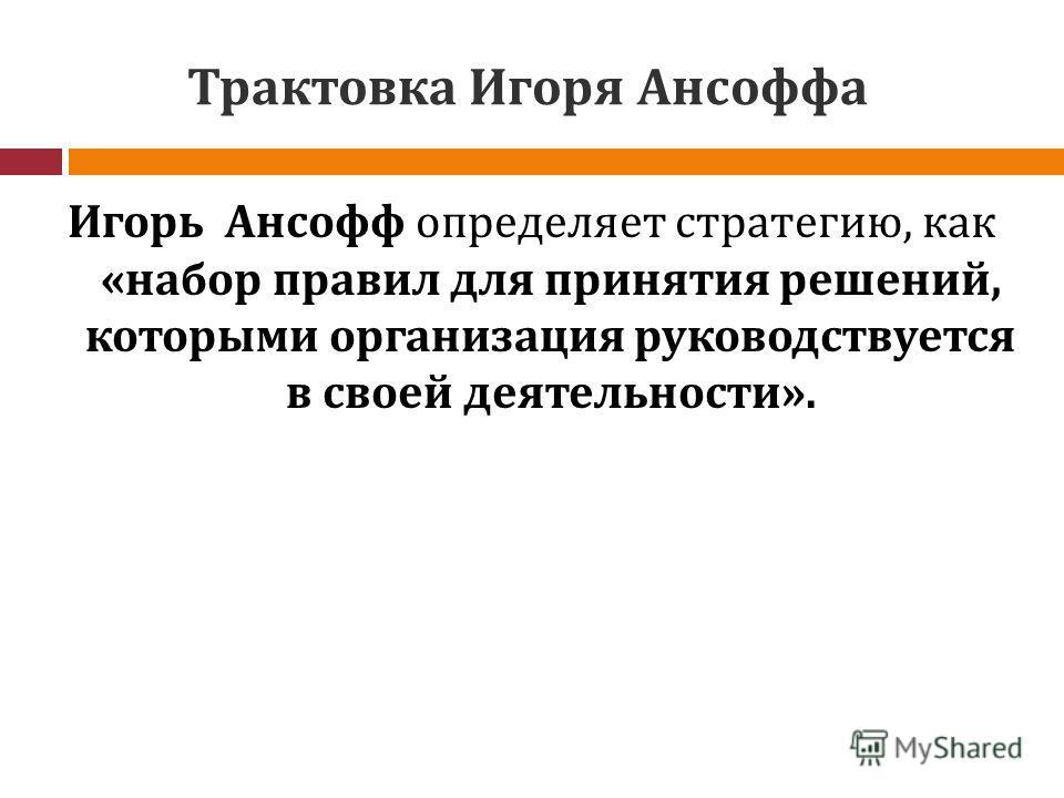 Трактовка Игоря Ансоффа Игорь Ансофф определяет стратегию, как «набор правил для принятия решений, которыми организация руководствуется в своей деятельности».