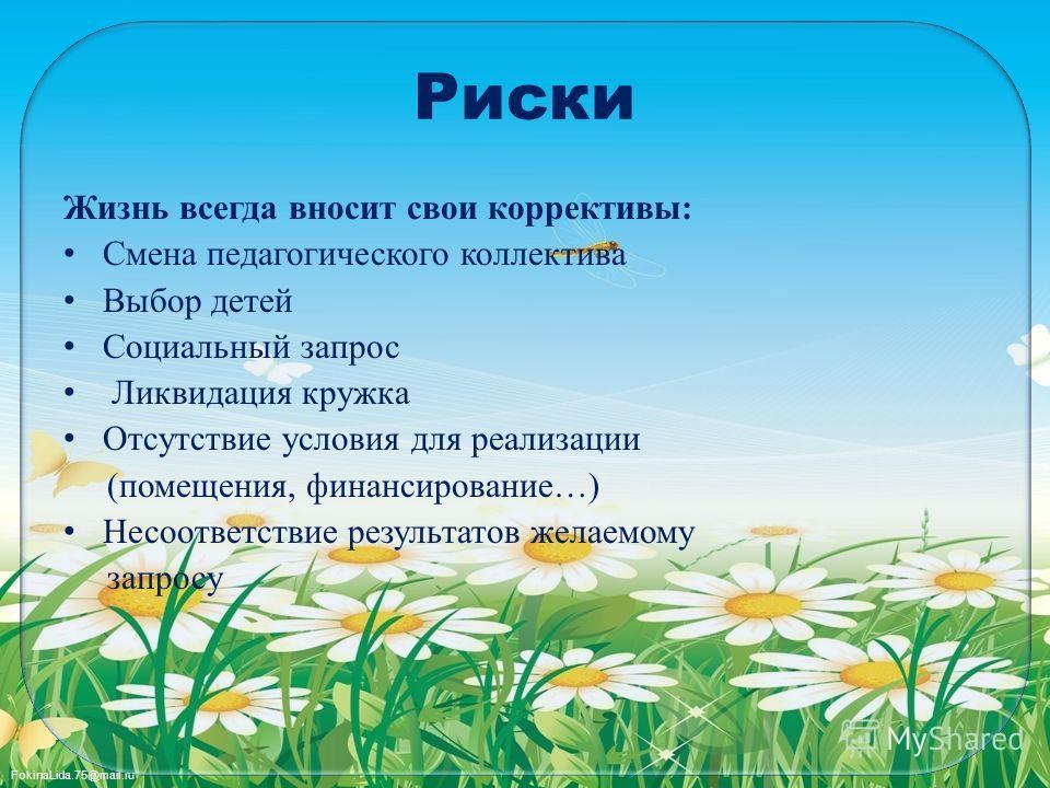 FokinaLida.75@mail.ru Риски Жизнь всегда вносит свои коррективы: Смена педагогического коллектива Выбор детей Социальный запрос Ликвидация кружка Отсутствие условия для реализации (помещения, финансирование…) Несоответствие результатов желаемому запр