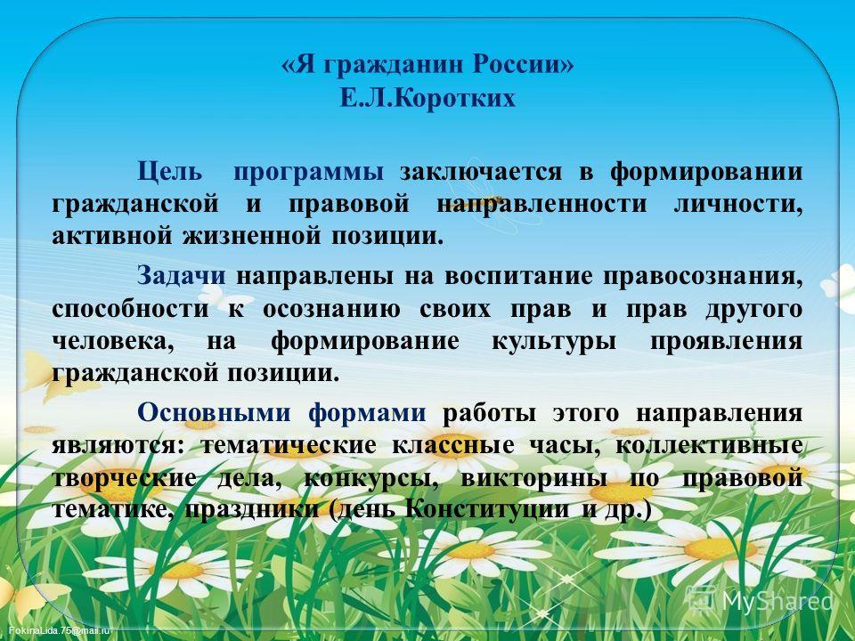 FokinaLida.75@mail.ru «Я гражданин России» Е.Л.Коротких Цель программы заключается в формировании гражданской и правовой направленности личности, активной жизненной позиции. Задачи направлены на воспитание правосознания, способности к осознанию своих