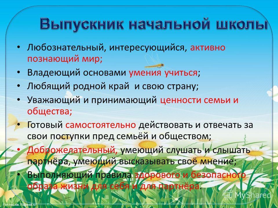 FokinaLida.75@mail.ru Любознательный, интересующийся, активно познающий мир; Владеющий основами умения учиться; Любящий родной край и свою страну; Уважающий и принимающий ценности семьи и общества; Готовый самостоятельно действовать и отвечать за сво
