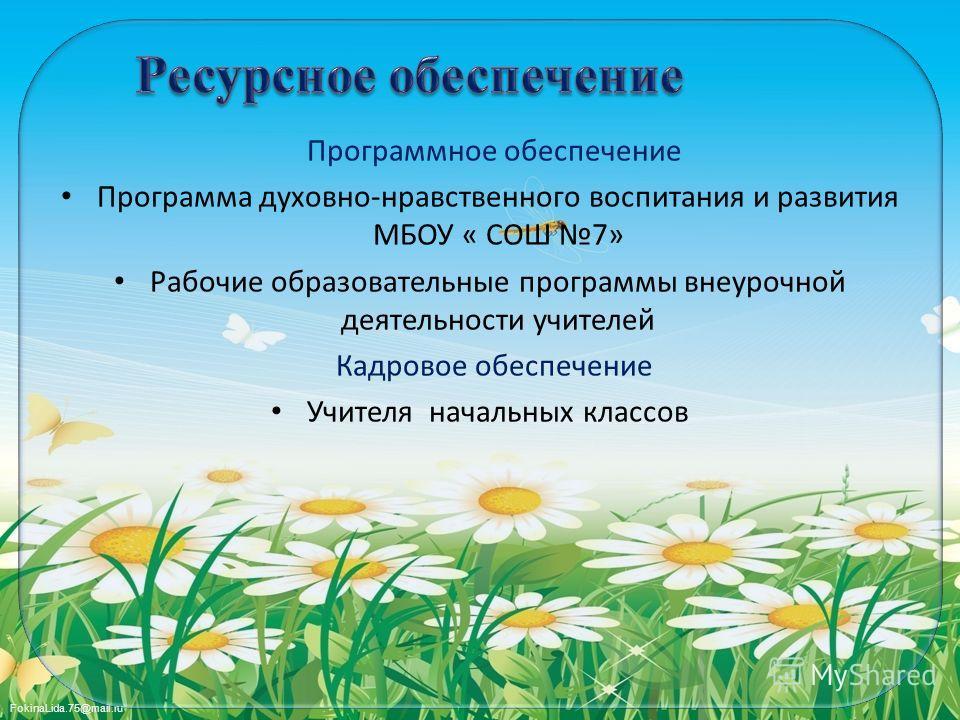 FokinaLida.75@mail.ru Программное обеспечение Программа духовно-нравственного воспитания и развития МБОУ « СОШ 7» Рабочие образовательные программы внеурочной деятельности учителей Кадровое обеспечение Учителя начальных классов