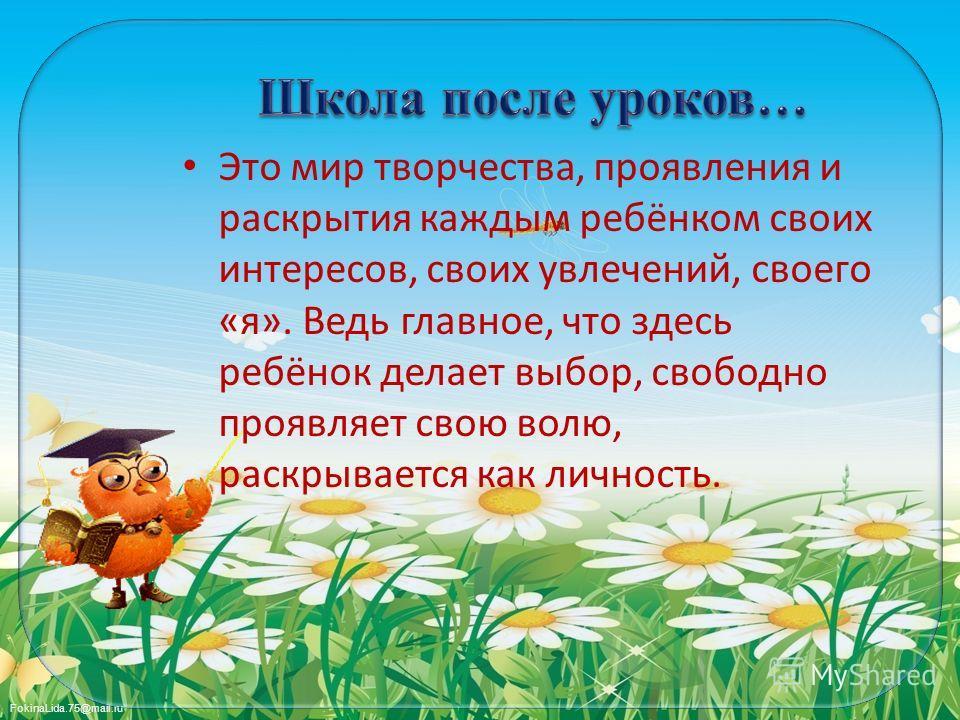 FokinaLida.75@mail.ru Это мир творчества, проявления и раскрытия каждым ребёнком своих интересов, своих увлечений, своего «я». Ведь главное, что здесь ребёнок делает выбор, свободно проявляет свою волю, раскрывается как личность.