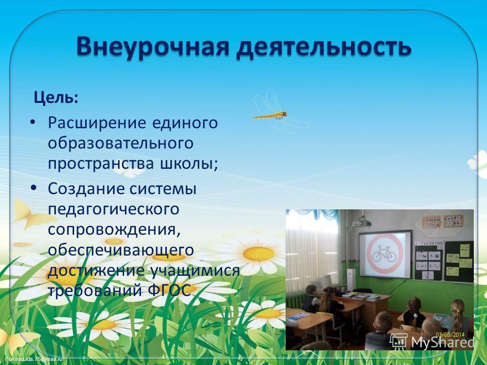 FokinaLida.75@mail.ru Внеурочная деятельность Цель: Расширение единого образовательного пространства школы; Создание системы педагогического сопровождения, обеспечивающего достижение учащимися требований ФГОС