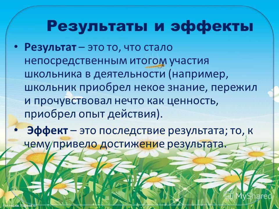 FokinaLida.75@mail.ru Результаты и эффекты Результат – это то, что стало непосредственным итогом участия школьника в деятельности (например, школьник приобрел некое знание, пережил и прочувствовал нечто как ценность, приобрел опыт действия). Эффект –