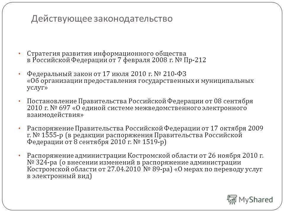 Действующее законодательство Стратегия развития информационного общества в Российской Федерации от 7 февраля 2008 г. Пр -212 Федеральный закон от 17 июля 2010 г. 210- ФЗ « Об организации предоставления государственных и муниципальных услуг » Постанов