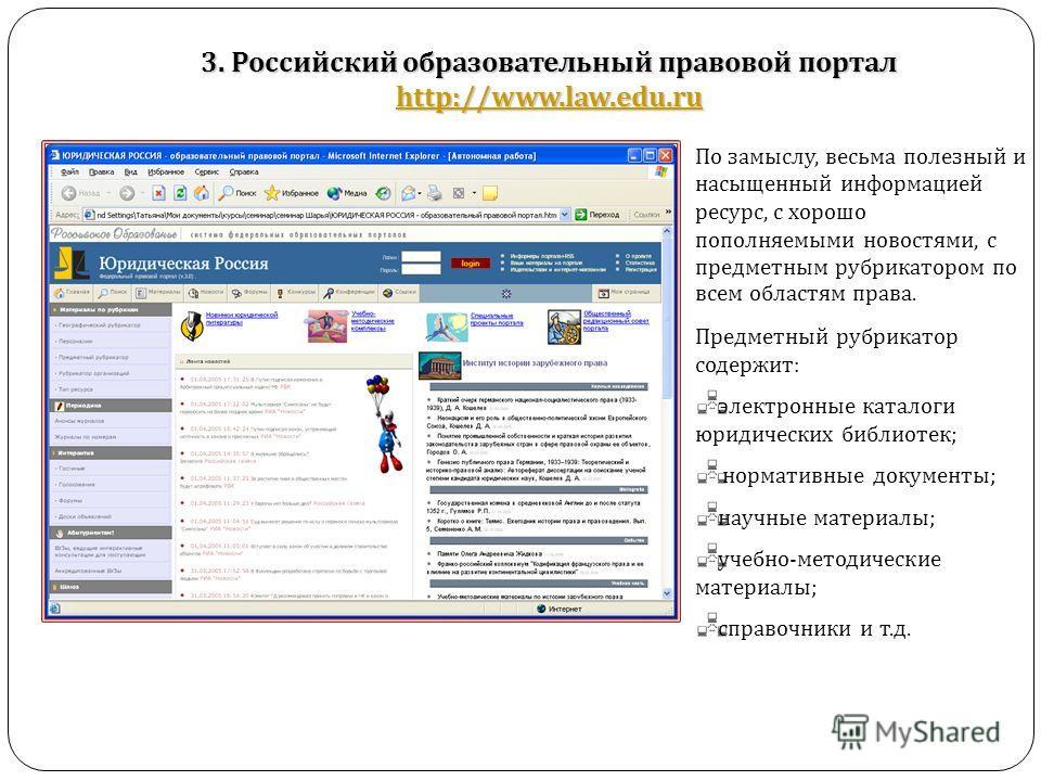3. Российский образовательный правовой портал http://www.law.edu.ru http://www.law.edu.ru По замыслу, весьма полезный и насыщенный информацией ресурс, с хорошо пополняемыми новостями, с предметным рубрикатором по всем областям права. Предметный рубри