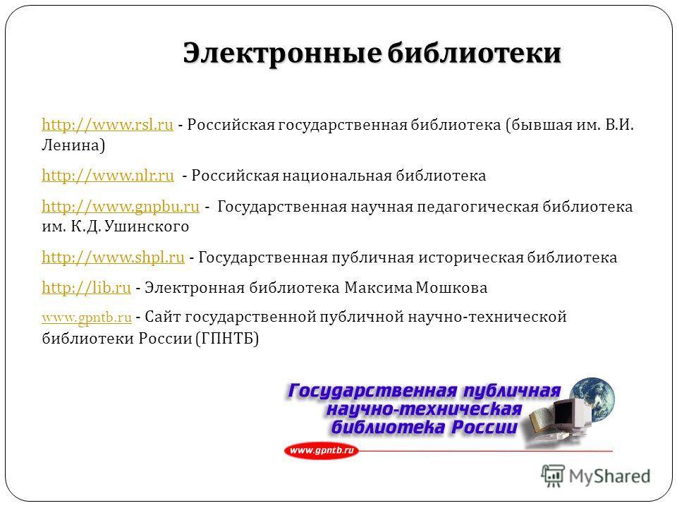 http://www.rsl.ruhttp://www.rsl.ru - Российская государственная библиотека ( бывшая им. В. И. Ленина ) http://www.nlr.ruhttp://www.nlr.ru - Российская национальная библиотека http://www.gnpbu.ruhttp://www.gnpbu.ru - Государственная научная педагогиче