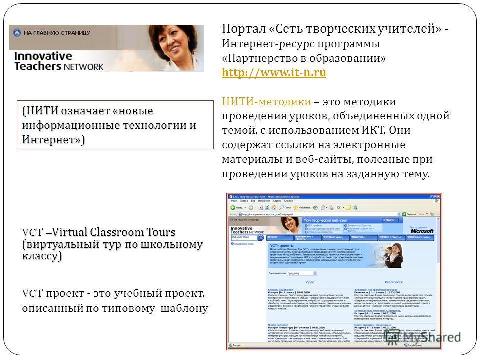 Портал « Сеть творческих учителей » - Интернет - ресурс программы « Партнерство в образовании » http://www.it-n.ru http://www.it-n.ru НИТИ - методики – это методики проведения уроков, объединенных одной темой, с использованием ИКТ. Они содержат ссылк