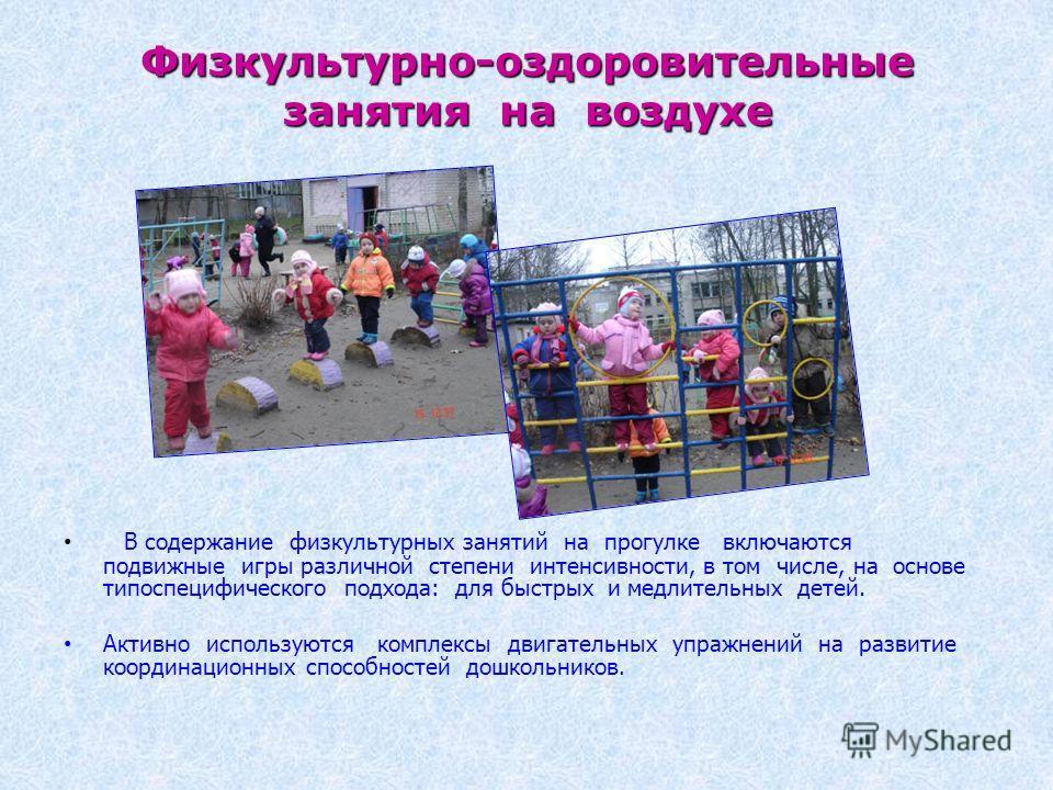 Физкультурно-оздоровительные занятия на воздухе В содержание физкультурных занятий на прогулке включаются подвижные игры различной степени интенсивности, в том числе, на основе типоспецифического подхода: для быстрых и медлительных детей. Активно исп