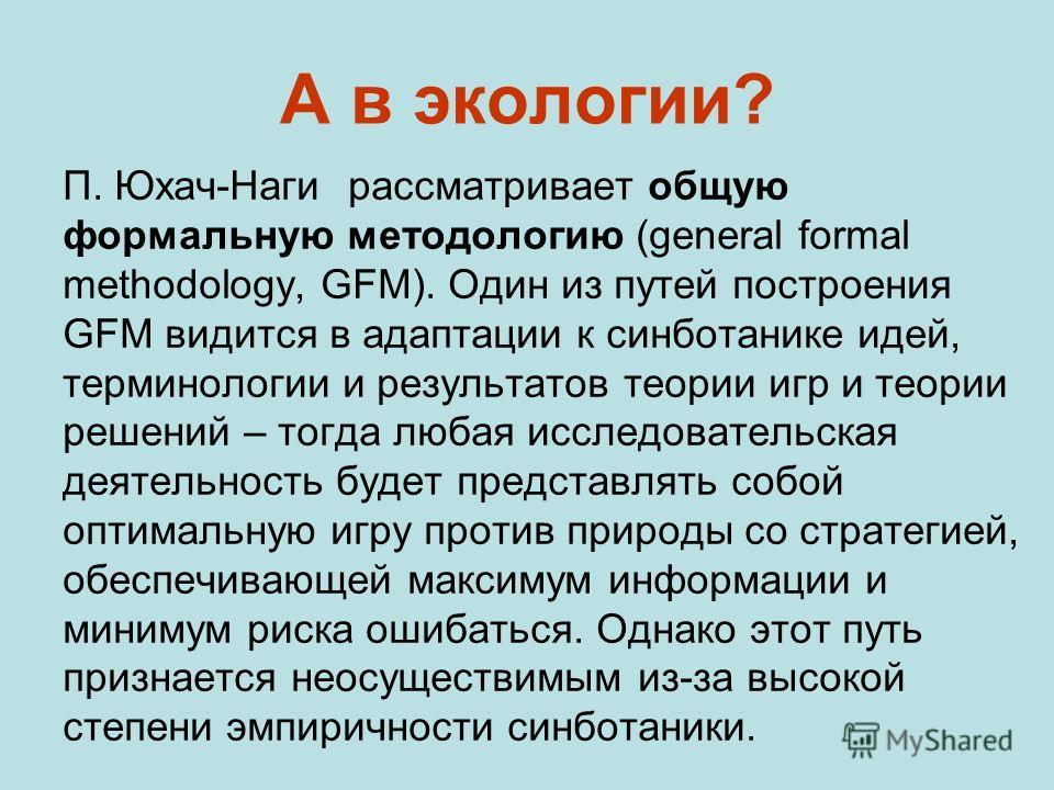 П. Юхач-Наги рассматривает общую формальную методологию (general formal methodology, GFM). Один из путей построения GFM видится в адаптации к синботанике идей, терминологии и результатов теории игр и теории решений – тогда любая исследовательская дея