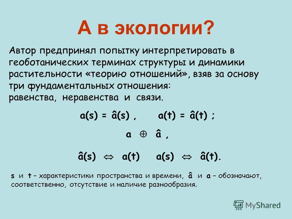 А в экологии? Автор предпринял попытку интерпретировать в геоботанических терминах структуры и динамики растительности «теорию отношений», взяв за основу три фундаментальных отношения: равенства, неравенства и связи. a(s) = â(s), a(t) = â(t) ; а â, â