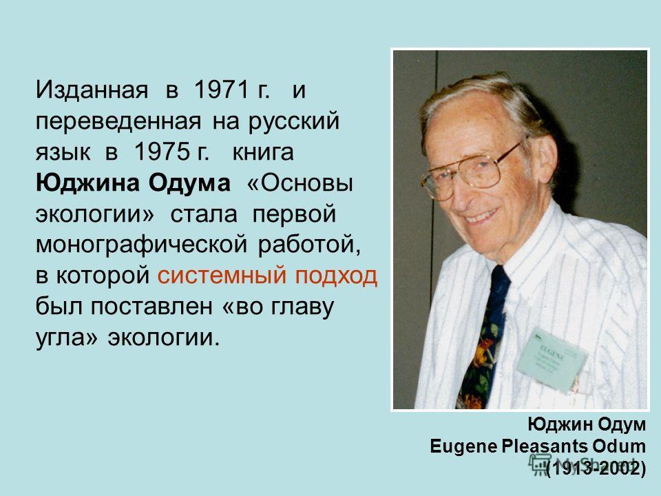 Изданная в 1971 г. и переведенная на русский язык в 1975 г. книга Юджина Одума «Основы экологии» стала первой монографической работой, в которой системный подход был поставлен «во главу угла» экологии. Юджин Одум Eugene Pleasants Odum (1913-2002)
