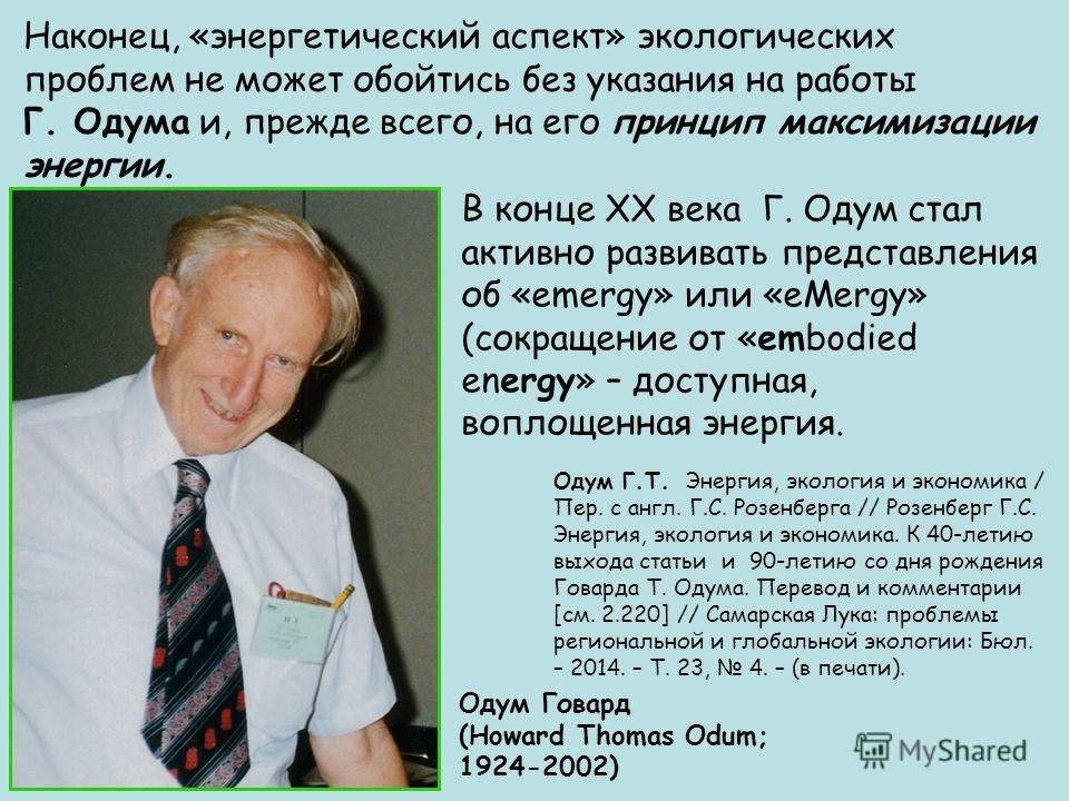 Наконец, «энергетический аспект» экологических проблем не может обойтись без указания на работы Г. Одума и, прежде всего, на его принцип максимизации энергии. Одум Говард (Howard Thomas Odum; 1924-2002) В конце ХХ века Г. Одум стал активно развивать