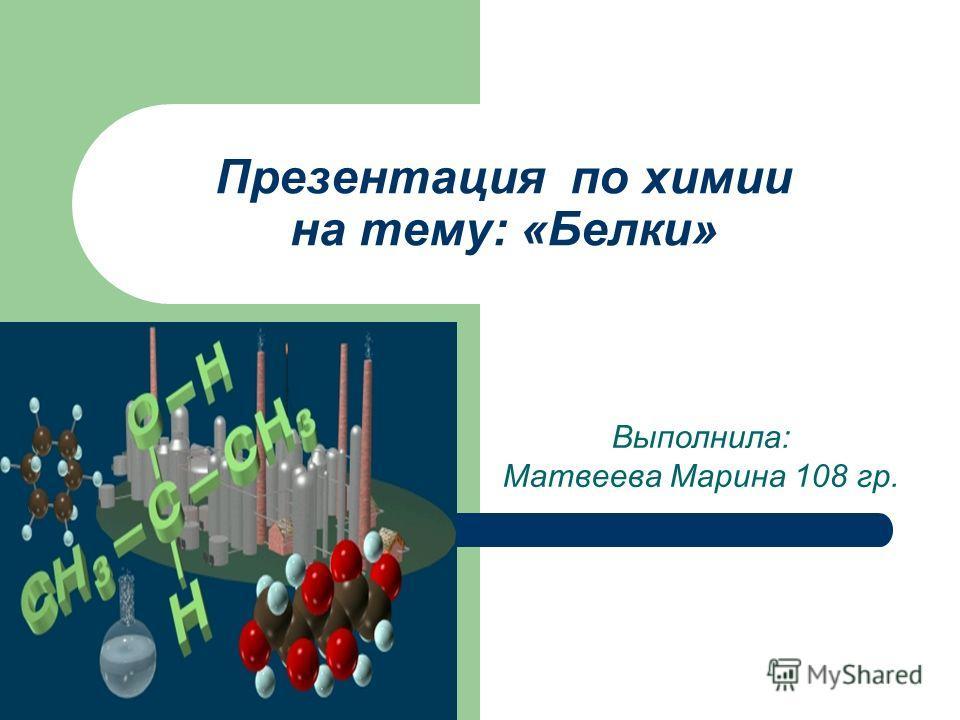 Презентация по химии на тему: «Белки» Выполнила: Матвеева Марина 108 гр.