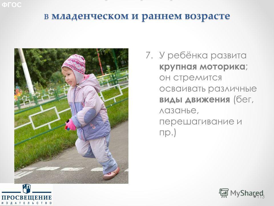 Целевые ориентиры образования в младенческом и раннем возрасте 7. У ребёнка развита крупная моторика ; он стремится осваивать различные виды движения (бег, лазанье, перешагивание и пр.) 113 ФГОС