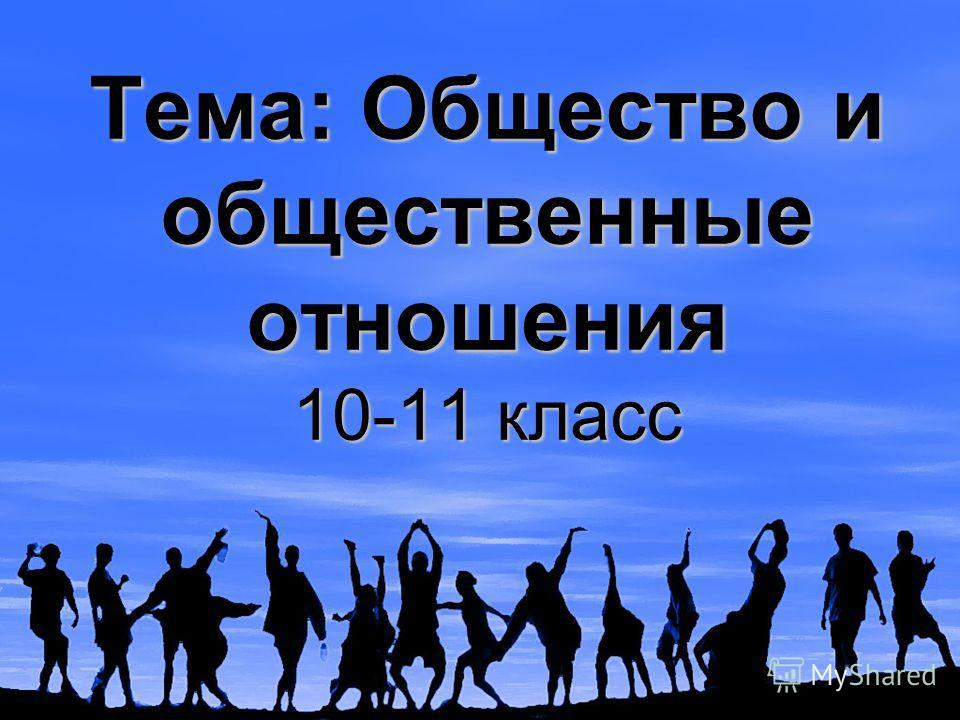 Тема: Общество и общественные отношения 10-11 класс