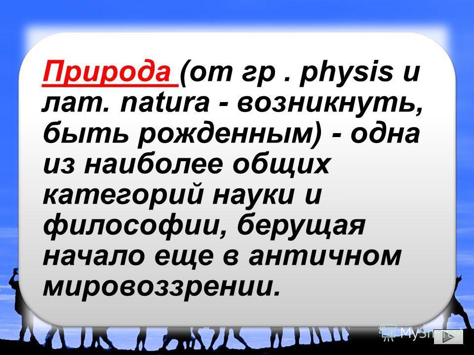 Природа (от гр. physis и лат. natura - возникнуть, быть рожденным) - одна из наиболее общих категорий науки и философии, берущая начало еще в античном мировоззрении.