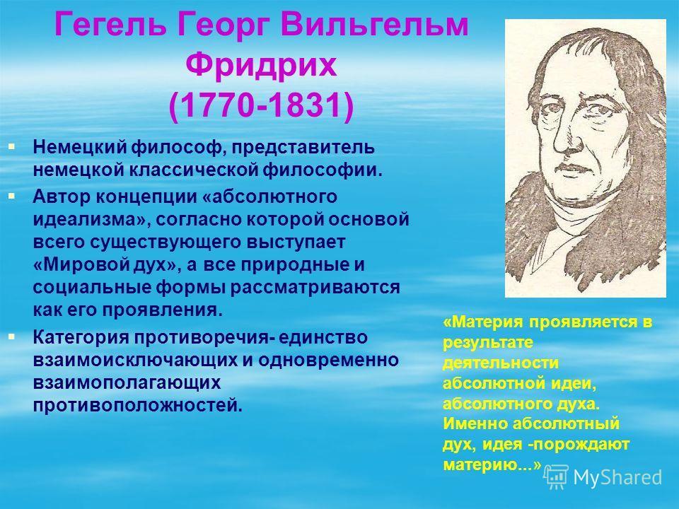 Гегель Георг Вильгельм Фридрих (1770-1831) Немецкий философ, представитель немецкой классической философии. Автор концепции «абсолютного идеализма», согласно которой основой всего существующего выступает «Мировой дух», а все природные и социальные фо