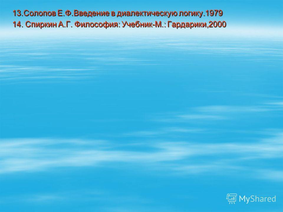 13. Солопов Е.Ф.Введение в диалектическую логику.1979 14. Спиркин А.Г. Философия: Учебник-М.: Гардарики,2000
