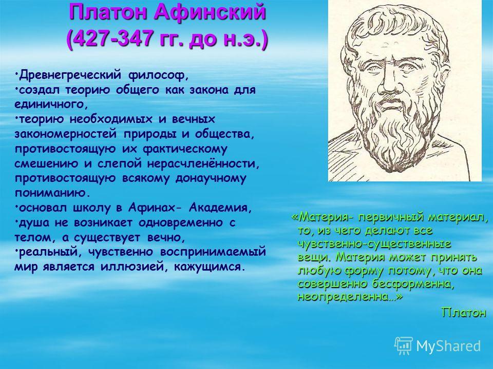 Платон Афинский (427-347 гг. до н.э.) «Материя- первичный материал, то, из чего делают все чувственно-существенные вещи. Материя может принять любую форму потому, что она совершенно бесформенна, неопределенна…» «Материя- первичный материал, то, из че