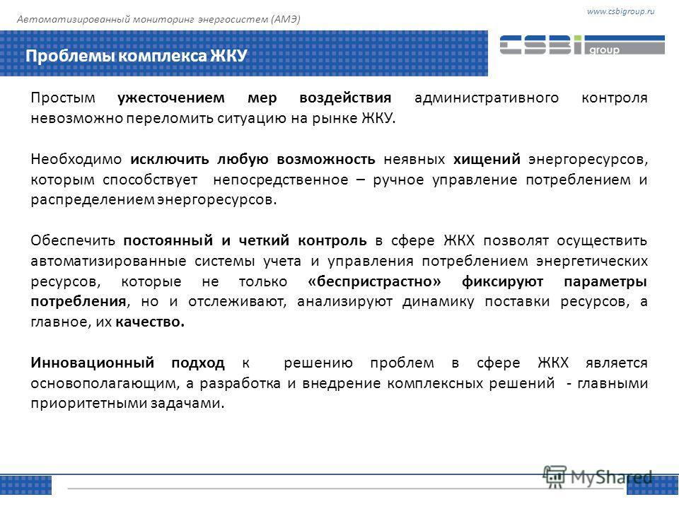 www.csbigroup.ruТЕМА Управляя информацией Автоматизированный мониторинг энергосистем (АМЭ) Проблемы комплекса ЖКУ Простым ужесточением мер воздействия административного контроля невозможно переломить ситуацию на рынке ЖКУ. Необходимо исключить любую