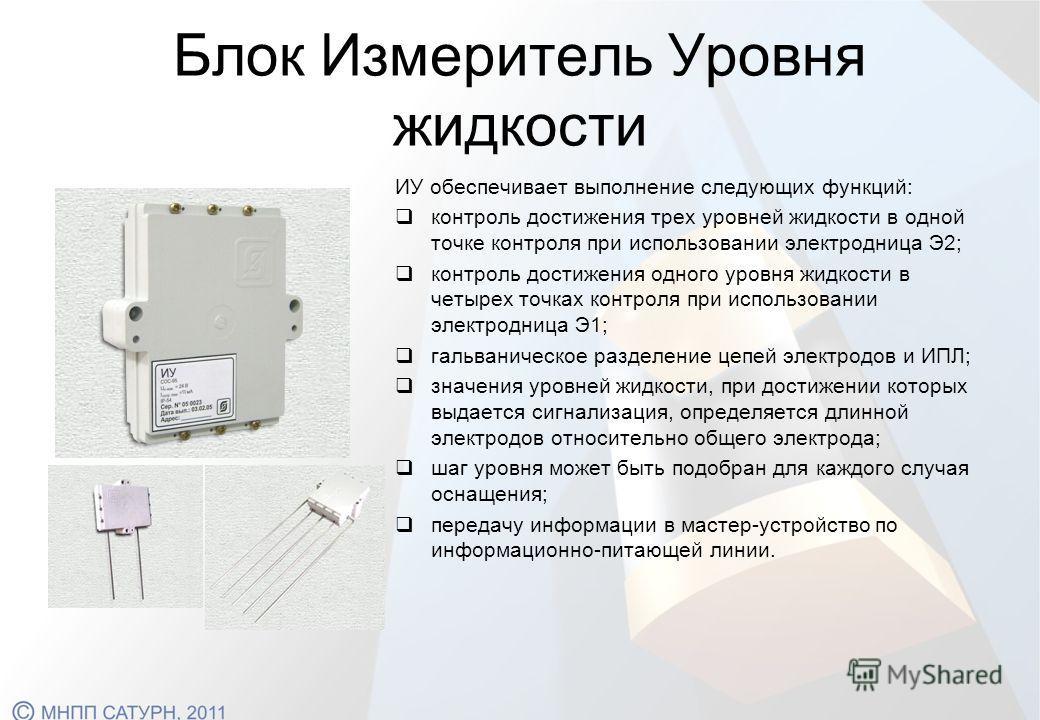 Блок Измеритель Уровня жидкости ИУ обеспечивает выполнение следующих функций: контроль достижения трех уровней жидкости в одной точке контроля при использовании электродница Э2; контроль достижения одного уровня жидкости в четырех точках контроля при
