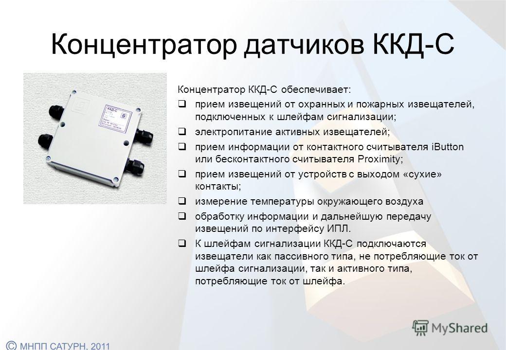 Концентратор датчиков ККД-С Концентратор ККД-С обеспечивает: прием извещений от охранных и пожарных извещателей, подключенных к шлейфам сигнализации; электропитание активных извещателей; прием информации от контактного считывателя iButton или бесконт