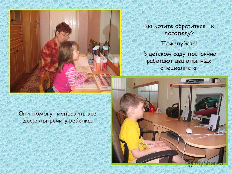 Вы хотите обратиться к логопеду? Пожалуйста! В детском саду постоянно работают два опытных специалиста. Они помогут исправить все дефекты речи у ребенка.