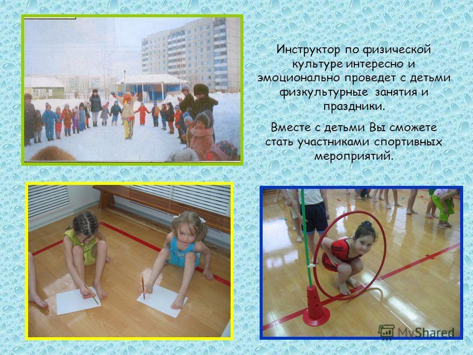 Инструктор по физической культуре интересно и эмоционально проведет с детьми физкультурные занятия и праздники. Вместе с детьми Вы сможете стать участниками спортивных мероприятий.