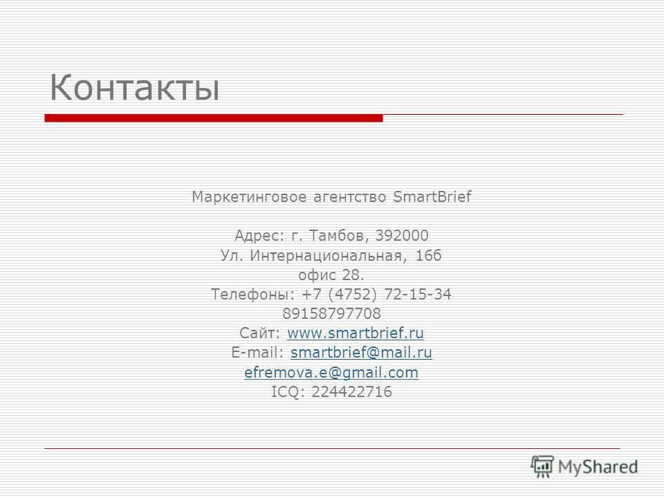 Контакты Маркетинговое агентство SmartBrief Адрес: г. Тамбов, 392000 Ул. Интернациональная, 16 б офис 28. Телефоны: +7 (4752) 72-15-34 89158797708 Сайт: www.smartbrief.ruwww.smartbrief.ru E-mail: smartbrief@mail.rusmartbrief@mail.ru efremova.e@gmail.