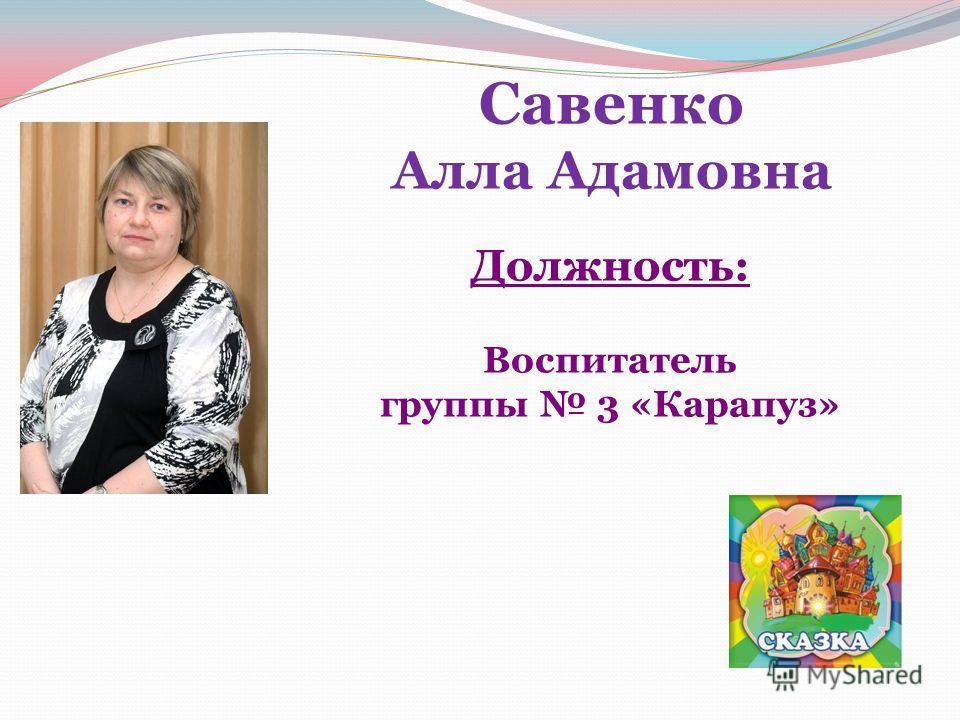 Савенко Алла Адамовна Должность: Воспитатель группы 3 «Карапуз»