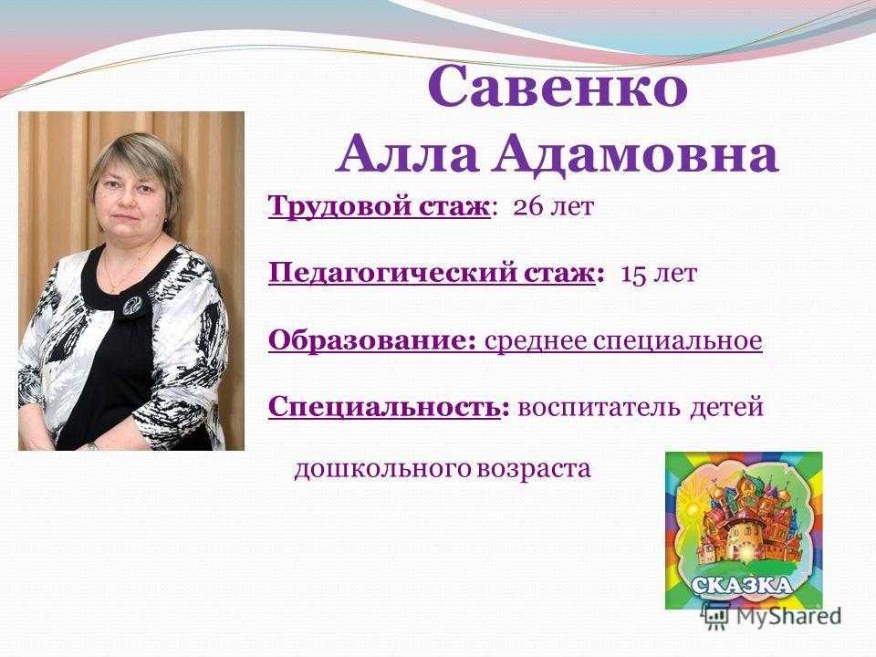 Савенко Алла Адамовна Трудовой стаж: 26 лет Педагогический стаж: 15 лет Образование: среднее специальное Специальность: воспитатель детей дошкольного возраста