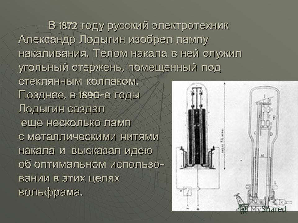 В 1872 году русский электротехник Александр Лодыгин изобрел лампу накаливания. Телом накала в ней служил угольный стержень, помещенный под стеклянным колпаком. Позднее, в 1890- е годы Лодыгин создал еще несколько ламп с металлическими нитями накала и