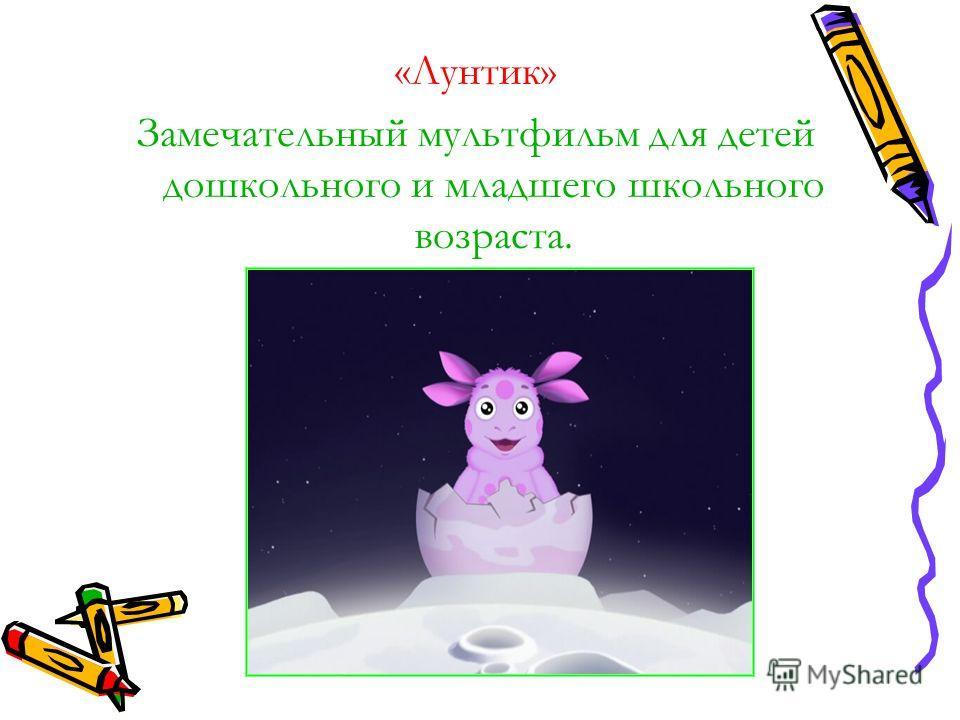 «Лунтик» Замечательный мультфильм для детей дошкольного и младшего школьного возраста.