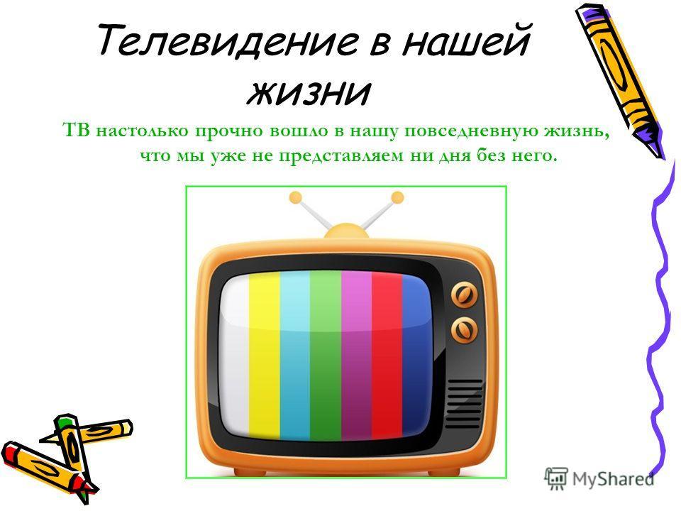 Телевидение в нашей жизни ТВ настолько прочно вошло в нашу повседневную жизнь, что мы уже не представляем ни дня без него.
