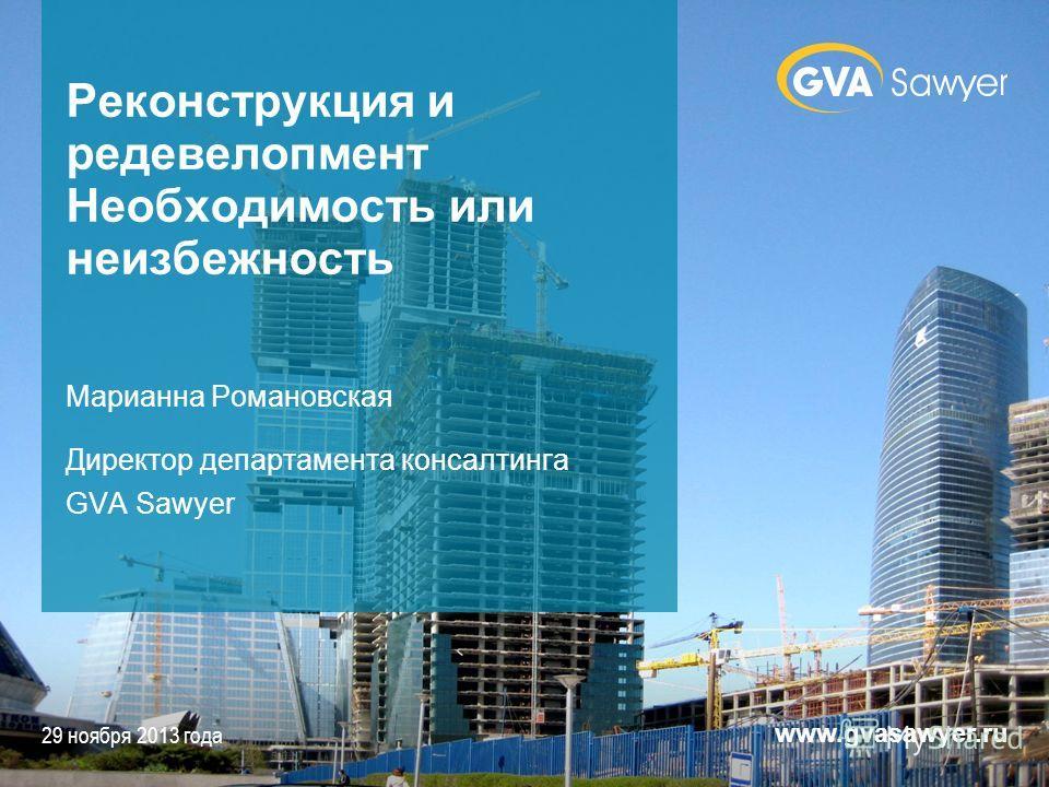29 ноября 2013 года www.gvasawyer.ru Реконструкция и редевелопмент Необходимость или неизбежность Марианна Романовская Директор департамента консалтинга GVA Sawyer