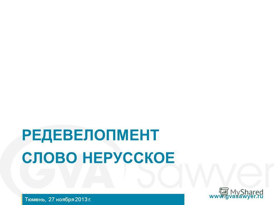 www.gvasawyer.ru Тюмень, 27 ноября 2013 г. РЕДЕВЕЛОПМЕНТ СЛОВО НЕРУССКОЕ