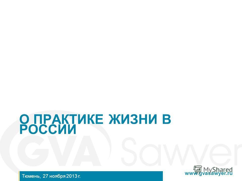 www.gvasawyer.ru Тюмень, 27 ноября 2013 г. О ПРАКТИКЕ ЖИЗНИ В РОССИИ