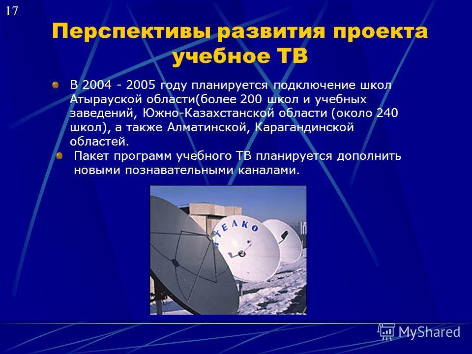 Перспективы развития проекта учебное ТВ В 2004 - 2005 году планируется подключение школ Атырауской области(более 200 школ и учебных заведений, Южно-Казахстанской области (около 240 школ), а также Алматинской, Карагандинской областей. Пакет программ у