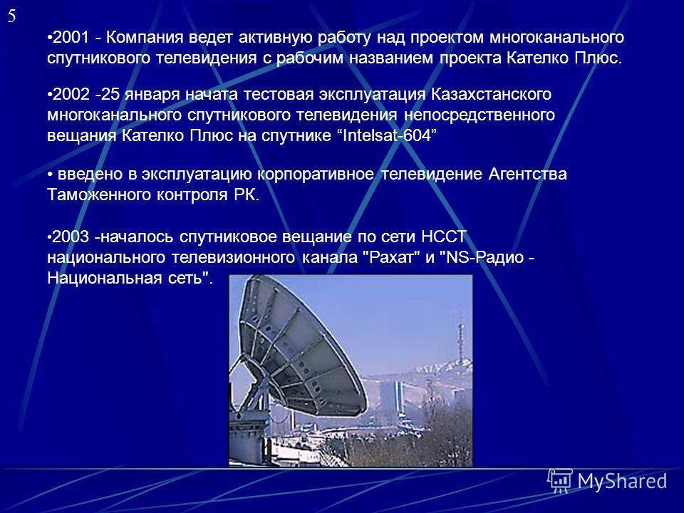 5 2001 - Компания ведет активную работу над проектом многоканального спутникового телевидения с рабочим названием проекта Кателко Плюс. 2002 -25 января начата тестовая эксплуатация Казахстанского многоканального спутникового телевидения непосредствен