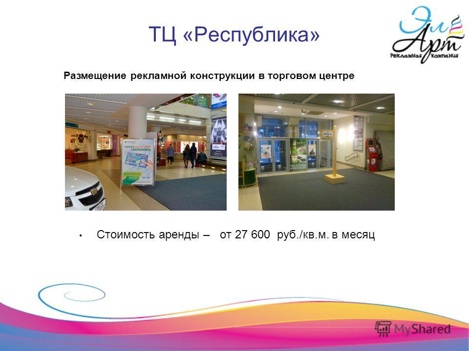 ТЦ «Республика» Стоимость аренды – от 27 600 руб./кв.м. в месяц Размещение рекламной конструкции в торговом центре