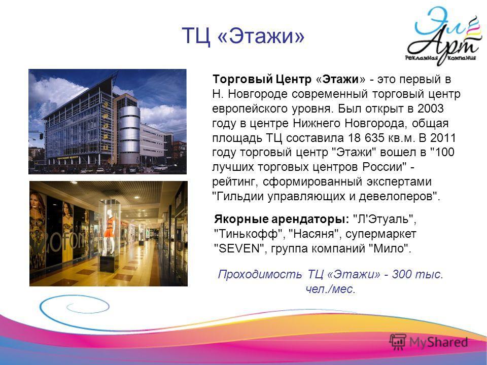 ТЦ «Этажи» Торговый Центр «Этажи» - это первый в Н. Новгороде современный торговый центр европейского уровня. Был открыт в 2003 году в центре Нижнего Новгорода, общая площадь ТЦ составила 18 635 кв.м. В 2011 году торговый центр