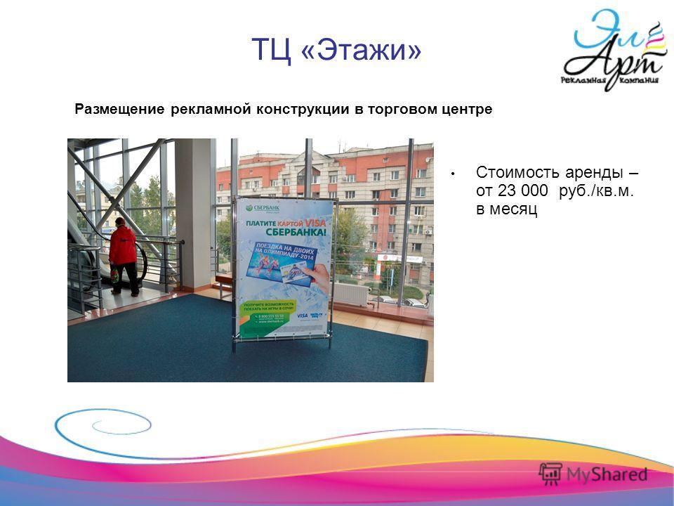 ТЦ «Этажи» Стоимость аренды – от 23 000 руб./кв.м. в месяц Размещение рекламной конструкции в торговом центре