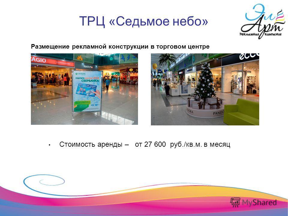 ТРЦ «Седьмое небо» Стоимость аренды – от 27 600 руб./кв.м. в месяц Размещение рекламной конструкции в торговом центре