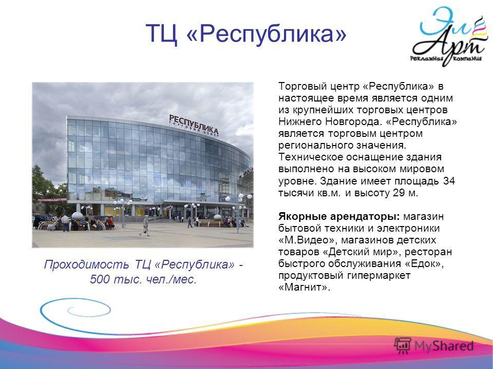 ТЦ «Республика» Торговый центр «Республика» в настоящее время является одним из крупнейших торговых центров Нижнего Новгорода. «Республика» является торговым центром регионального значения. Техническое оснащение здания выполнено на высоком мировом ур