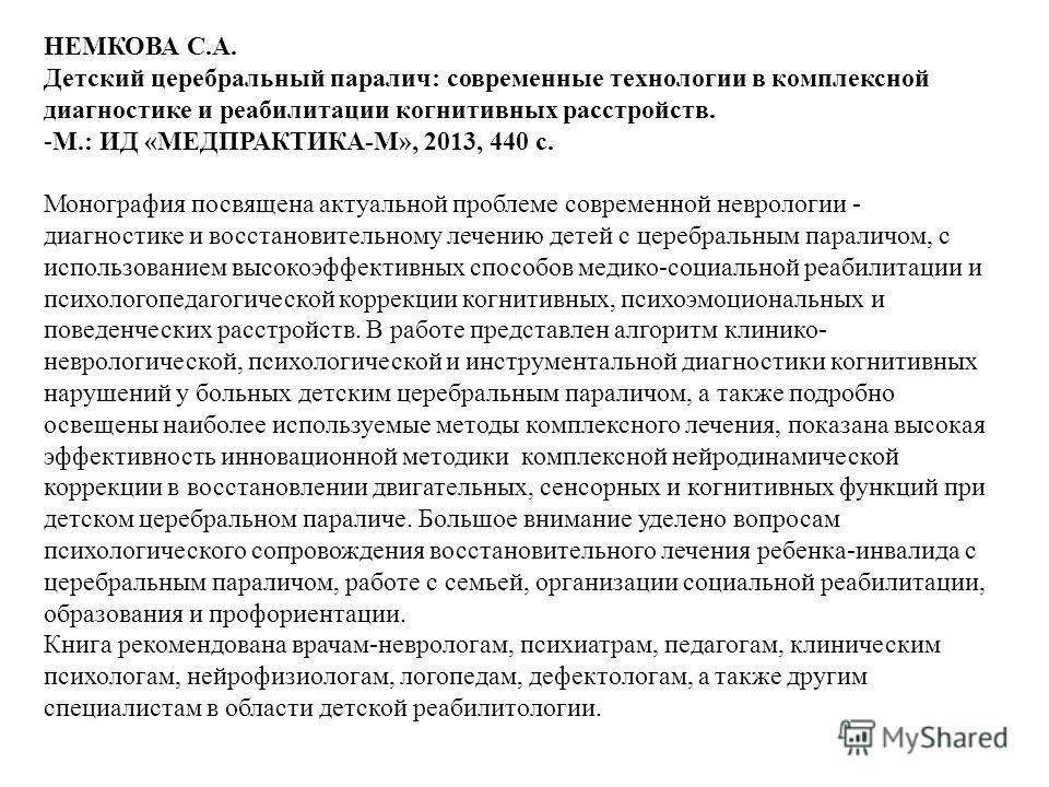 НЕМКОВА С.А. Детский церебральный паралич: современные технологии в комплексной диагностике и реабилитации когнитивных расстройств. -М.: ИД «МЕДПРАКТИКА-М», 2013, 440 с. Монография посвящена актуальной проблеме современной неврологии - диагностике и