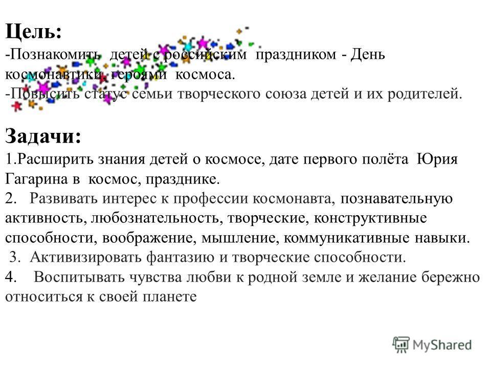 Цель: -Познакомить детей с российским праздником - День космонавтики, героями космоса. -Повысить статус семьи творческого союза детей и их родителей. Задачи: 1. Расширить знания детей о космосе, дате первого полёта Юрия Гагарина в космос, празднике.