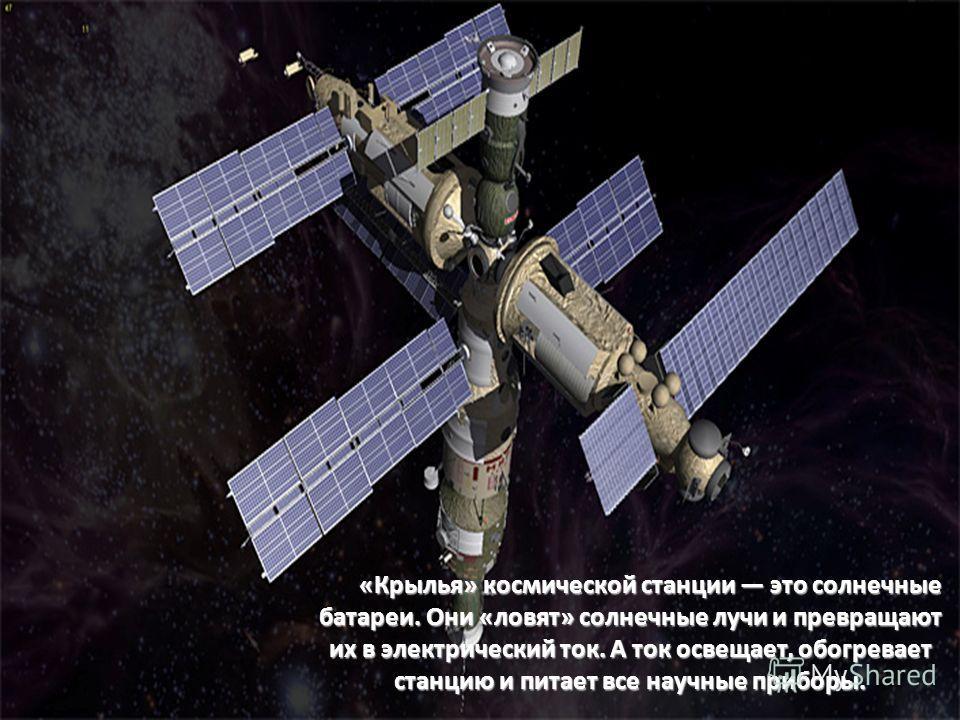 «Крылья» космической станции это солнечные батареи. Они «ловят» солнечные лучи и превращают их в электрический ток. А ток освещает, обогревает станцию и питает все научные приборы. «Крылья» космической станции это солнечные батареи. Они «ловят» солне