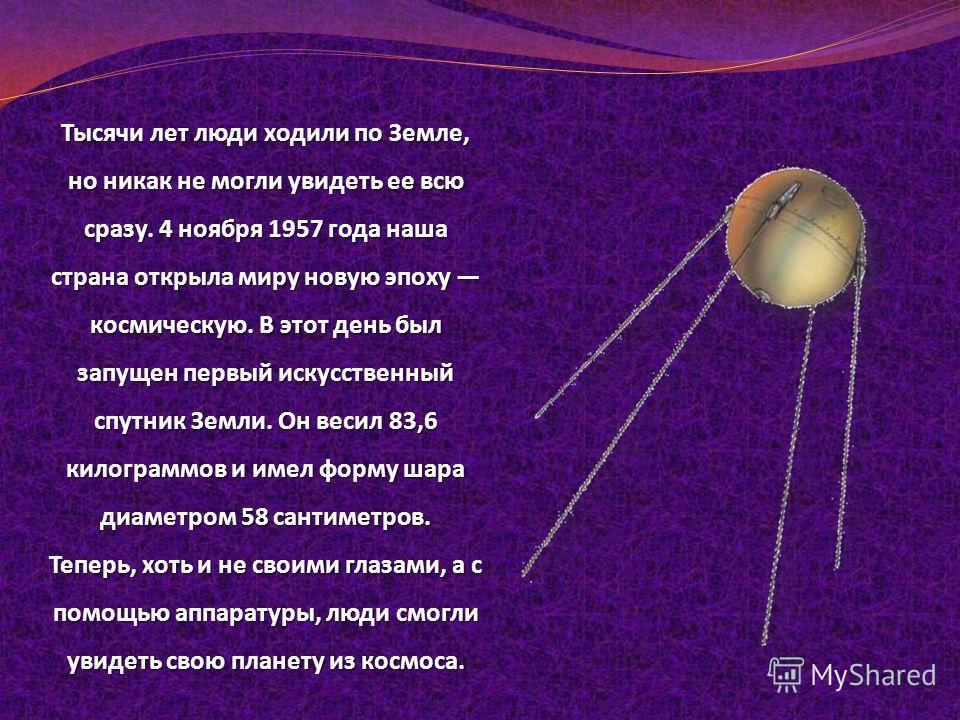 Тысячи лет люди ходили по Земле, но никак не могли увидеть ее всю сразу. 4 ноября 1957 года наша страна открыла миру новую эпоху космическую. В этот день был запущен первый искусственный спутник Земли. Он весил 83,6 килограммов и имел форму шара диам