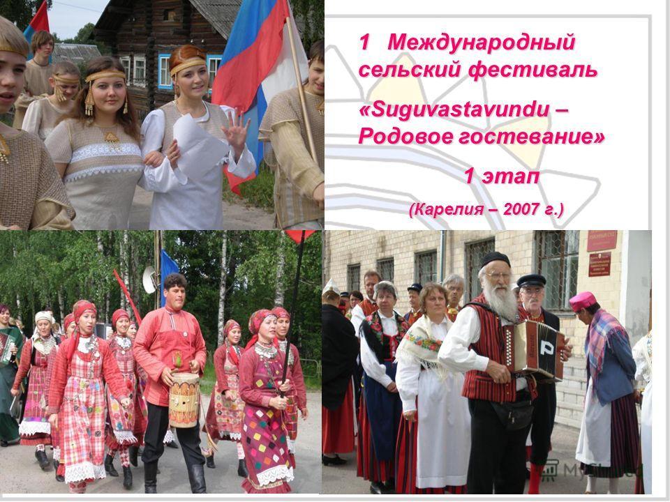 1 Международный сельский фестиваль «Suguvastavundu – Родовое гостевание» 1 этап 1 этап (Карелия – 2007 г.) (Карелия – 2007 г.) 1 этап